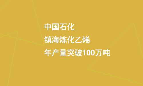 中国石化镇海炼化乙烯年产量突破100万吨